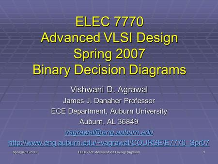 Spring 07, Feb 13 ELEC 7770: Advanced VLSI Design (Agrawal) 1 ELEC 7770 Advanced VLSI Design Spring 2007 Binary Decision Diagrams Vishwani D. Agrawal James.