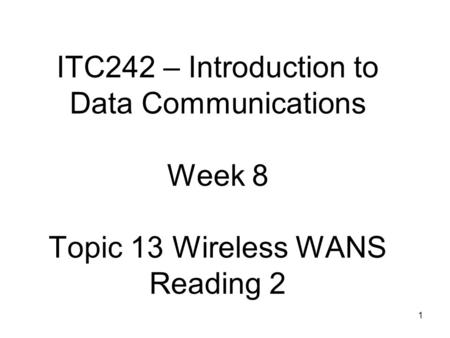 1 ITC242 – Introduction to Data Communications Week 8 Topic 13 Wireless WANS Reading 2.