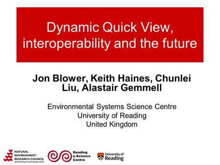 Dynamic Quick View, interoperability and the future Jon Blower, Keith Haines, Chunlei Liu, Alastair Gemmell Environmental Systems Science Centre University.