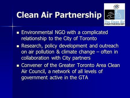 Clean Air Partnership Environmental NGO with a complicated relationship to the City of Toronto Environmental NGO with a complicated relationship to the.