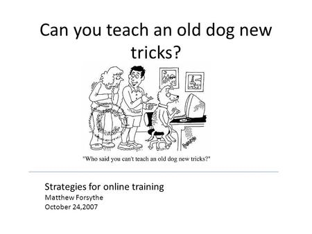 Can you teach an old dog new tricks? Strategies for online training Matthew Forsythe October 24,2007.