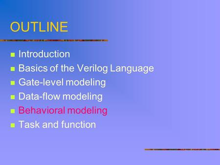 OUTLINE Introduction Basics of the Verilog Language Gate-level modeling Data-flow modeling Behavioral modeling Task and function.