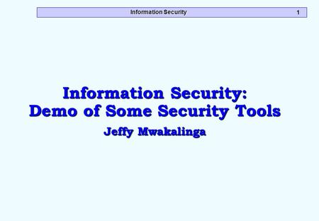 Information Security 1 Information Security: Demo of Some Security Tools Jeffy Mwakalinga.