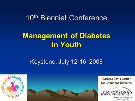 10 th Biennial Conference Management of Diabetes in Youth Keystone, July 12-16, 2008 Barbara Davis Center for Childhood Diabetes.