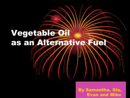 Vegetable Oil as an Alternative Fuel By Samantha, Stu, Evan and Mike.