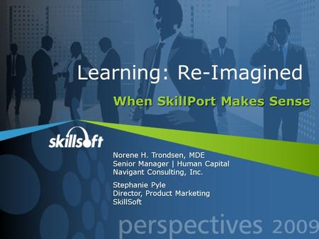 When SkillPort Makes Sense Norene H. Trondsen, MDE Senior Manager | Human Capital Navigant Consulting, Inc. Stephanie Pyle Director, Product Marketing.