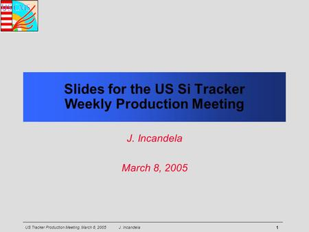 US Tracker Production Meeting, March 8, 2005 J. Incandela 1 Slides for the US Si Tracker Weekly Production Meeting J. Incandela March 8, 2005.