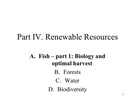 1 Part IV. Renewable Resources A.Fish – part 1: Biology and optimal harvest B.Forests C.Water D.Biodiversity.