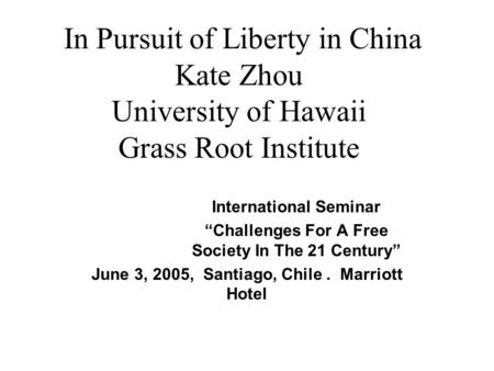 "In Pursuit of Liberty in China Kate Zhou University of Hawaii Grass Root Institute International Seminar ""Challenges For A Free Society In The 21 Century"""