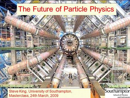 1 The Future of Particle Physics Steve King, University of Southampton, Masterclass, 24th March, 2009.