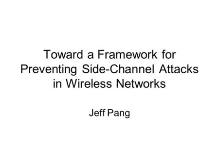 Toward a Framework for Preventing Side-Channel Attacks in Wireless Networks Jeff Pang.