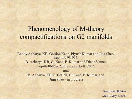 Phenomenology of M-theory compactifications on G2 manifolds Bobby Acharya, KB, Gordon Kane, Piyush Kumar and Jing Shao, hep-th/0701034, B. Acharya, KB,