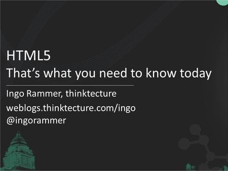 HTML5 That's what you need to know today Ingo Rammer, thinktecture