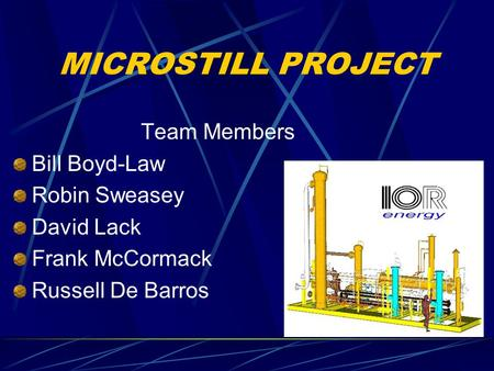 MICROSTILL PROJECT Team Members Bill Boyd-Law Robin Sweasey David Lack Frank McCormack Russell De Barros.