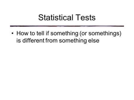 Statistical Tests How to tell if something (or somethings) is different from something else.