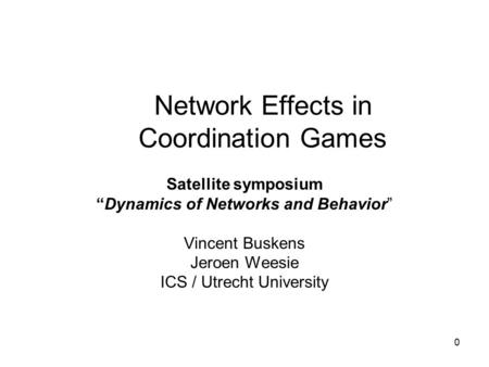 "0 Network Effects in Coordination Games Satellite symposium ""Dynamics of Networks and Behavior"" Vincent Buskens Jeroen Weesie ICS / Utrecht University."