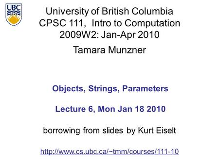 University of British Columbia CPSC 111, Intro to Computation 2009W2: Jan-Apr 2010 Tamara Munzner 1 Objects, Strings, Parameters Lecture 6, Mon Jan 18.