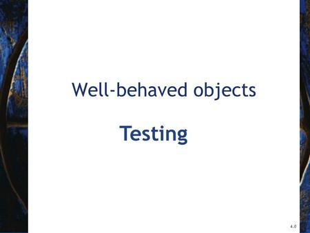 Well-behaved objects 4.0 Testing. 2 Objects First with Java - A Practical Introduction using BlueJ, © David J. Barnes, Michael Kölling Main concepts to.