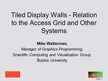 Slide 1 Tiled Display Walls - Relation to the Access Grid and Other Systems Mike Walterman, Manager of Graphics Programming, Scientific Computing and Visualization.