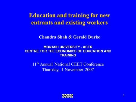 CEET1 Education and training for new entrants and existing workers Chandra Shah & Gerald Burke MONASH UNIVERSITY - ACER CENTRE FOR THE ECONOMICS OF EDUCATION.