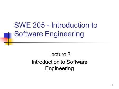 1 SWE 205 - Introduction to Software Engineering Lecture 3 Introduction to Software Engineering.