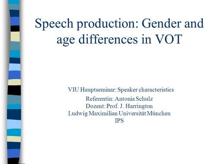 Speech production: Gender and age differences in VOT VIU Hauptseminar: Speaker characteristics Referentin: Antonia Schulz Dozent: Prof. J. Harrington Ludwig.