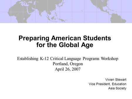 Preparing American Students for the Global Age Vivien Stewart Vice President, Education Asia Society Establishing K-12 Critical Language Programs Workshop.
