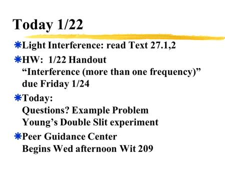 "Today 1/22  Light Interference: read Text 27.1,2  HW: 1/22 Handout ""Interference (more than one frequency)"" due Friday 1/24  Today: Questions? Example."