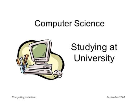 September 2005 Computing induction Computer Science Studying at University.