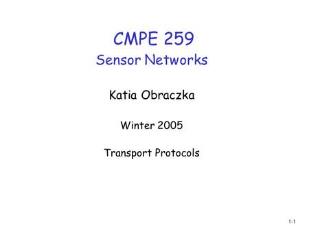 1-1 CMPE 259 Sensor Networks Katia Obraczka Winter 2005 Transport Protocols.