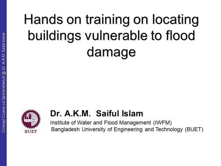 Concept Course on Spatial Dr. A.K.M. Saiful Islam Hands on training on locating buildings vulnerable to flood damage Dr. A.K.M. Saiful Islam.
