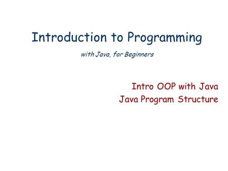 Introduction to Programming with Java, for Beginners Intro OOP with Java Java Program Structure.