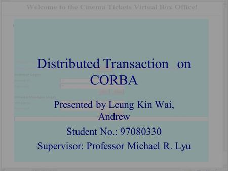 Distributed Transaction on CORBA Presented by Leung Kin Wai, Andrew Student No.: 97080330 Supervisor: Professor Michael R. Lyu.