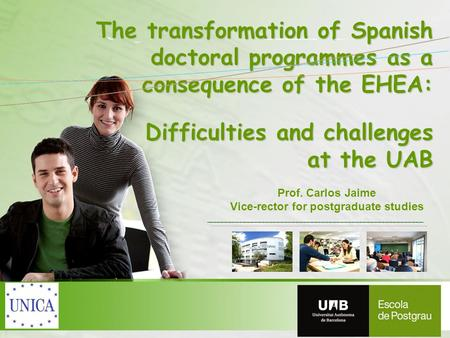 Prof. Carlos Jaime Vice-rector for postgraduate studies The transformation of Spanish doctoral programmes as a consequence of the EHEA: Difficulties and.