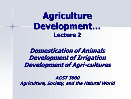 Agriculture Development… Lecture 2 Domestication of Animals Development of Irrigation Development of Agri-cultures AGST 3000 Agriculture, Society, and.