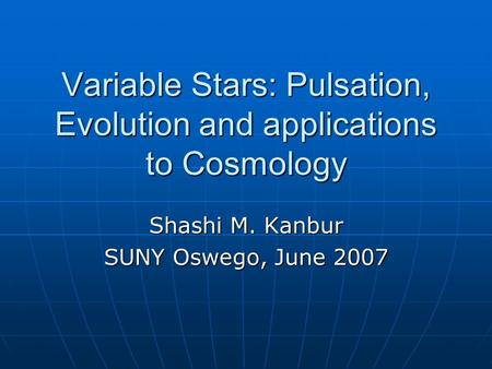 Variable Stars: Pulsation, Evolution and applications to Cosmology Shashi M. Kanbur SUNY Oswego, June 2007.