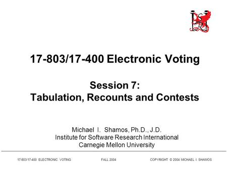 17-803/17-400 ELECTRONIC VOTING FALL 2004 COPYRIGHT © 2004 MICHAEL I. SHAMOS 17-803/17-400 Electronic Voting Session 7: Tabulation, Recounts and Contests.