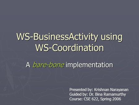 WS-BusinessActivity using WS-Coordination A bare-bone implementation Presented by: Krishnan Narayanan Guided by: Dr. Bina Ramamurthy Course: CSE 622, Spring.