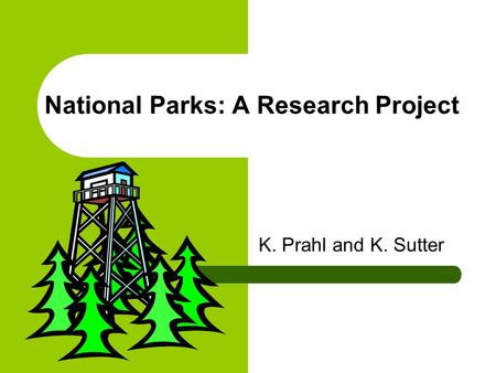 National Parks: A Research Project K. Prahl and K. Sutter.