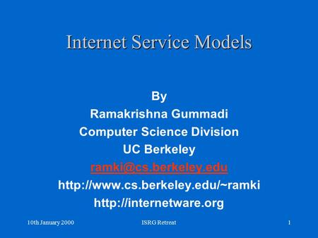 10th January 2000ISRG Retreat1 Internet Service Models By Ramakrishna Gummadi Computer Science Division UC Berkeley