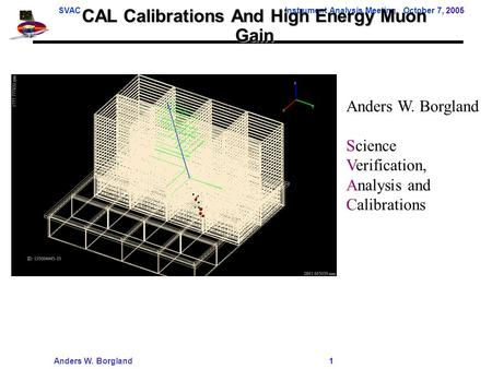 SVACInstrument Analysis Meeting, October 7, 2005 Anders W. Borgland 1 CAL Calibrations And High Energy Muon Gain Anders W. Borgland Science Verification,