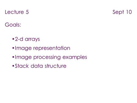 Lecture 5 Sept 10 Goals: 2-d arrays Image representation Image processing examples Stack data structure.