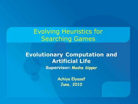 Evolving Heuristics for Searching Games Evolutionary Computation and Artificial Life Supervisor: Moshe Sipper Achiya Elyasaf June, 2010.
