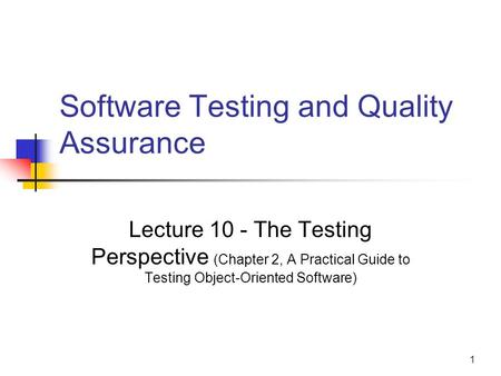 1 Software Testing and Quality Assurance Lecture 10 - The Testing Perspective (Chapter 2, A Practical Guide to Testing Object-Oriented Software)