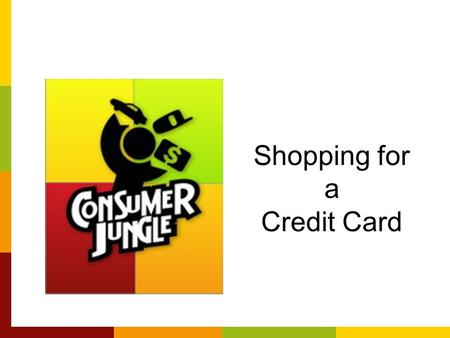 Shopping for a Credit Card. Shopping for A Credit Card Comparison shop credit cards Don't take the first offer that comes to you: –Pre-approval Means.