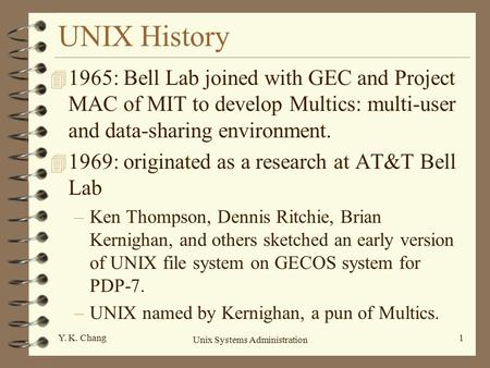 Unix Systems Administration 1Y. K. Chang UNIX History 4 1965: Bell Lab joined with GEC and Project MAC of MIT to develop Multics: multi-user and data-sharing.