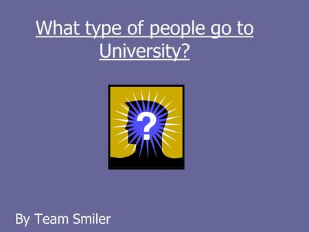 What type of people go to University? By Team Smiler.