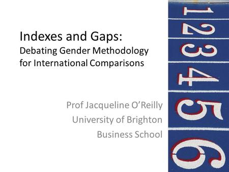 Indexes and Gaps: Debating Gender Methodology for International Comparisons Prof Jacqueline O'Reilly University of Brighton Business School.