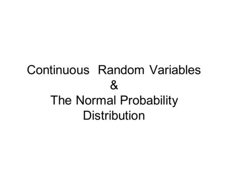 Continuous Random Variables & The Normal Probability Distribution.