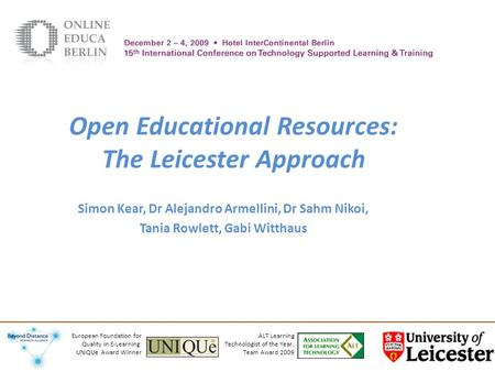 Open Educational Resources: The Leicester Approach Simon Kear, Dr Alejandro Armellini, Dr Sahm Nikoi, Tania Rowlett, Gabi Witthaus ALT Learning Technologist.